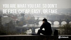 Eres lo que comes. Así que no seas rápido, barato, fácil o falso.